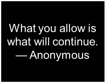 What you allow is what will continue. - Anonymous
